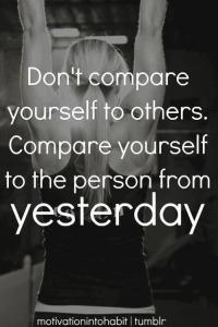 compare yourself to the person from yesterday